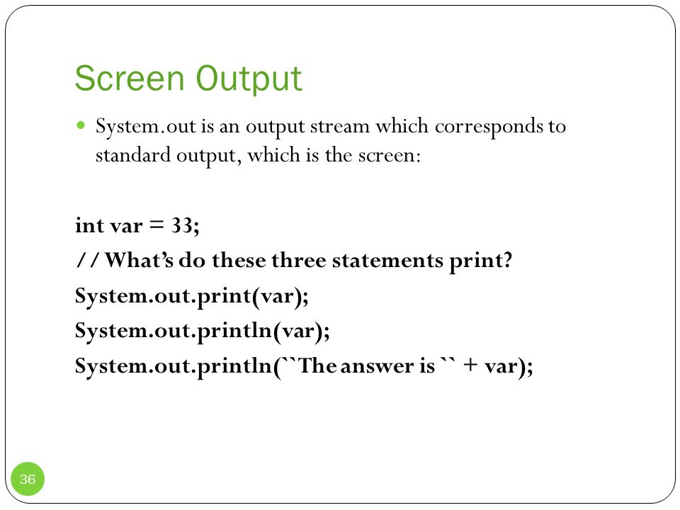 Screen Output System.out is an output stream which corresponds to standard output, which is the screen: int var = 33; // What's do these three statements print.