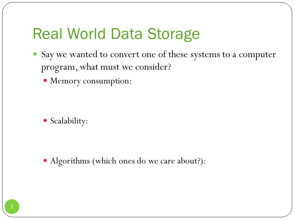 Real World Data Storage Say we wanted to convert one of these systems to a computer program, what must we consider.