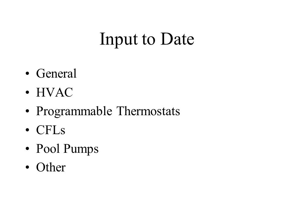 Input to Date General HVAC Programmable Thermostats CFLs Pool Pumps Other