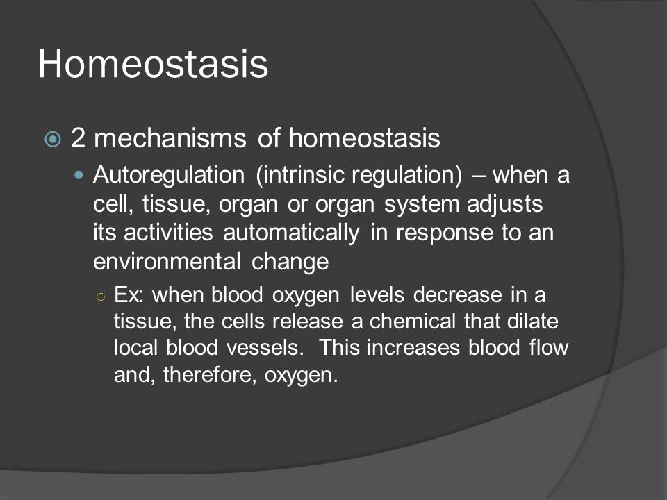 Homeostasis  2 mechanisms of homeostasis Autoregulation (intrinsic regulation) – when a cell, tissue, organ or organ system adjusts its activities automatically in response to an environmental change ○ Ex: when blood oxygen levels decrease in a tissue, the cells release a chemical that dilate local blood vessels.