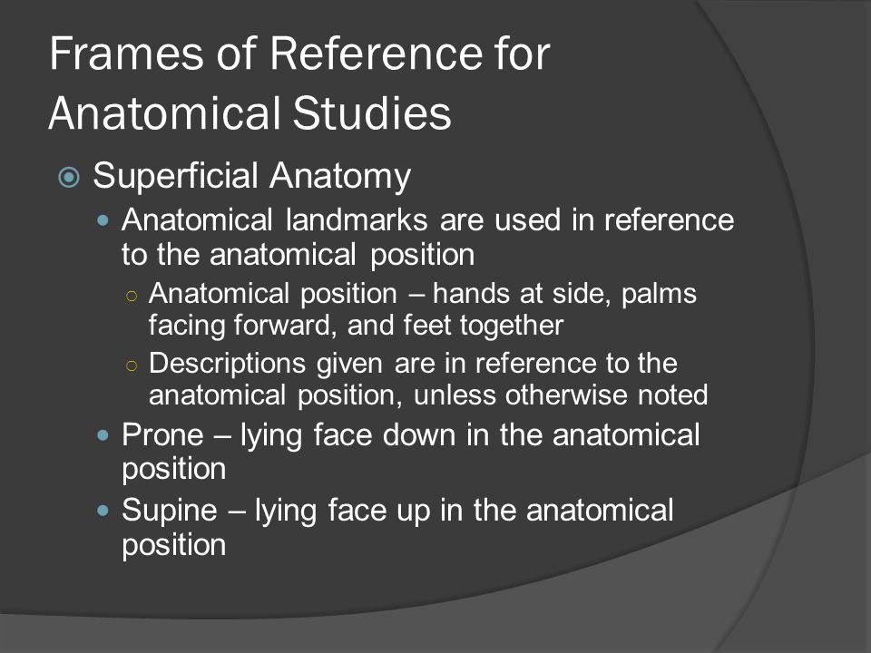 Frames of Reference for Anatomical Studies  Superficial Anatomy Anatomical landmarks are used in reference to the anatomical position ○ Anatomical position – hands at side, palms facing forward, and feet together ○ Descriptions given are in reference to the anatomical position, unless otherwise noted Prone – lying face down in the anatomical position Supine – lying face up in the anatomical position