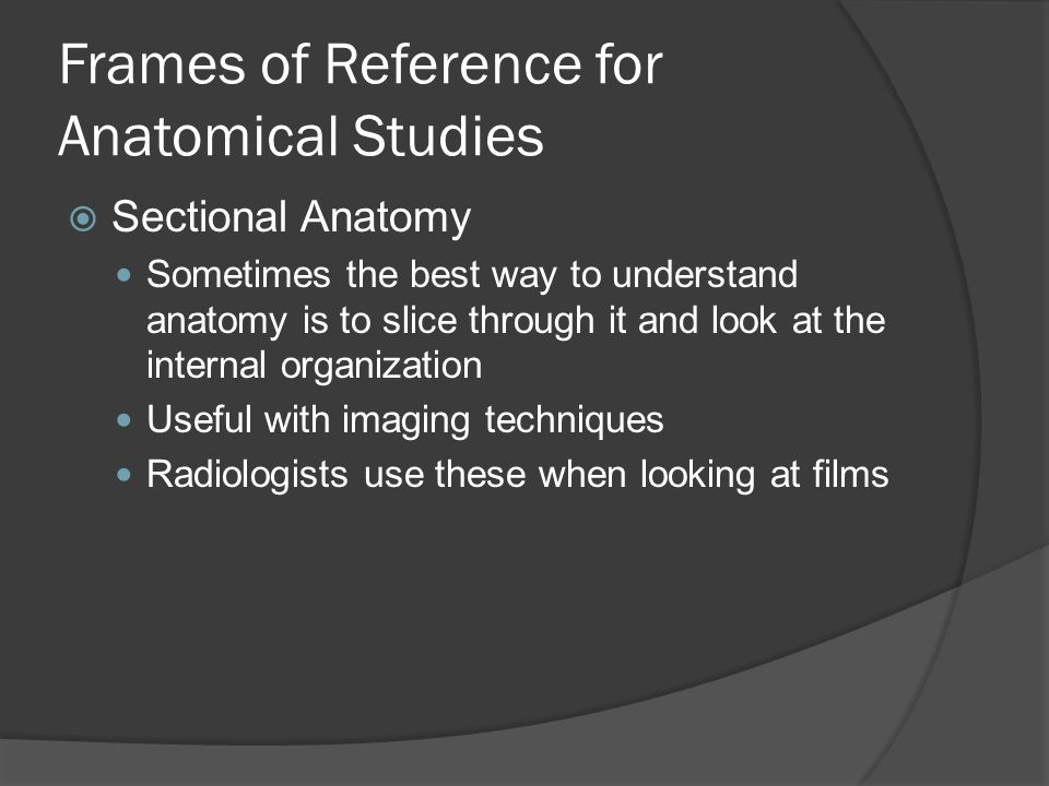 Frames of Reference for Anatomical Studies  Sectional Anatomy Sometimes the best way to understand anatomy is to slice through it and look at the internal organization Useful with imaging techniques Radiologists use these when looking at films