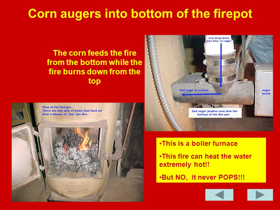 Blast Furnace Effect While the corn is being fed into the fire pot a blower adds air to fan the fire.