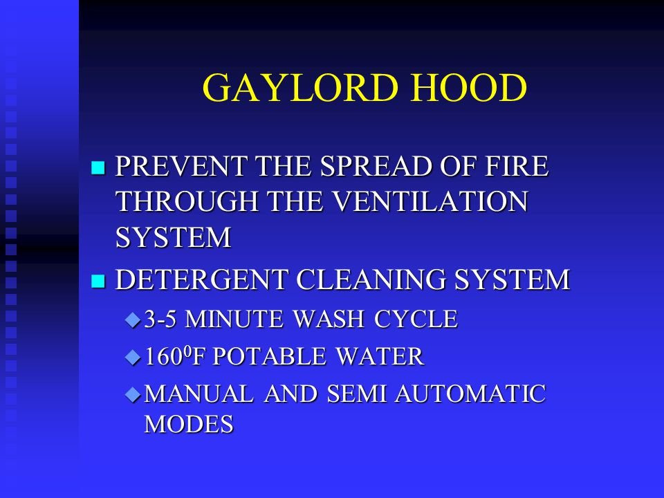 GAYLORD HOOD n PREVENT THE SPREAD OF FIRE THROUGH THE VENTILATION SYSTEM n DETERGENT CLEANING SYSTEM u 3-5 MINUTE WASH CYCLE u 160 0 F POTABLE WATER u