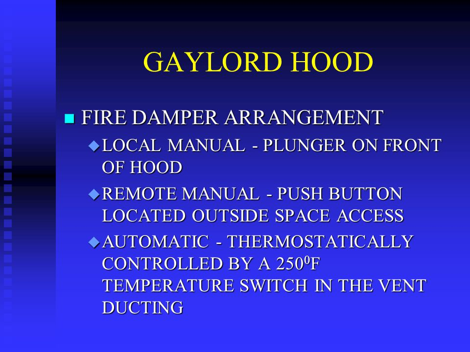 GAYLORD HOOD n FIRE DAMPER ARRANGEMENT u LOCAL MANUAL - PLUNGER ON FRONT OF HOOD u REMOTE MANUAL - PUSH BUTTON LOCATED OUTSIDE SPACE ACCESS u AUTOMATI