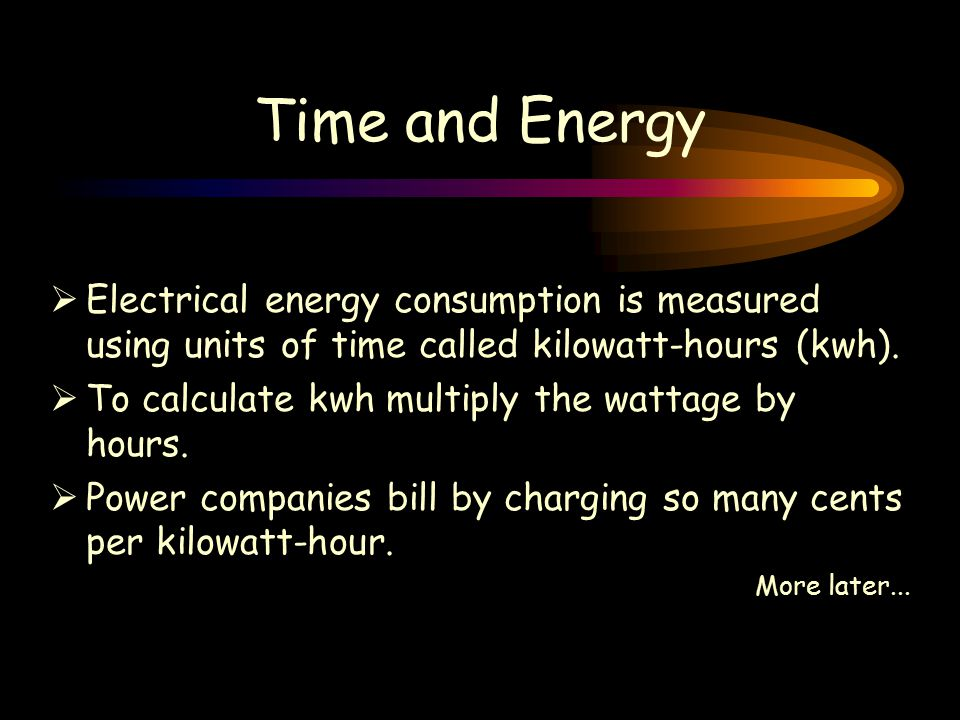 Time and Energy  Electrical energy consumption is measured using units of time called kilowatt-hours (kwh).
