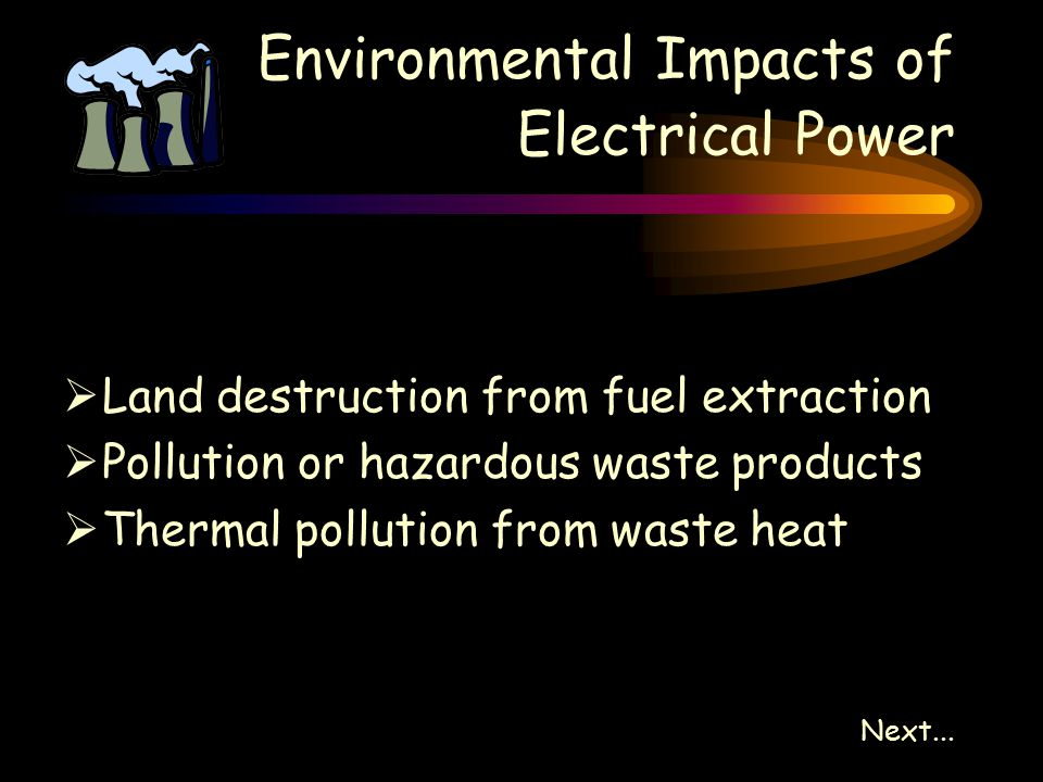 Environmental Impacts of Electrical Power  Land destruction from fuel extraction  Pollution or hazardous waste products  Thermal pollution from waste heat Next...