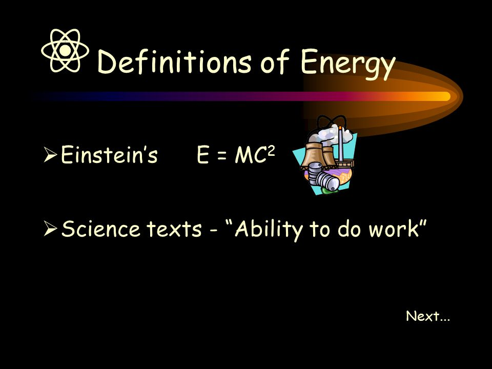 Definitions of Energy  Einstein's E = MC 2  Science texts - Ability to do work Next...