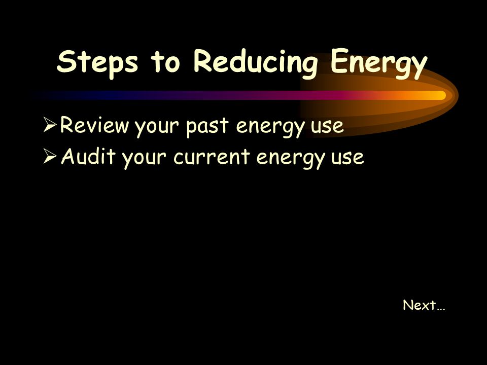 Steps to Reducing Energy  Review your past energy use  Audit your current energy use Next…