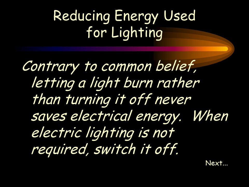 Reducing Energy Used for Lighting Contrary to common belief, letting a light burn rather than turning it off never saves electrical energy.