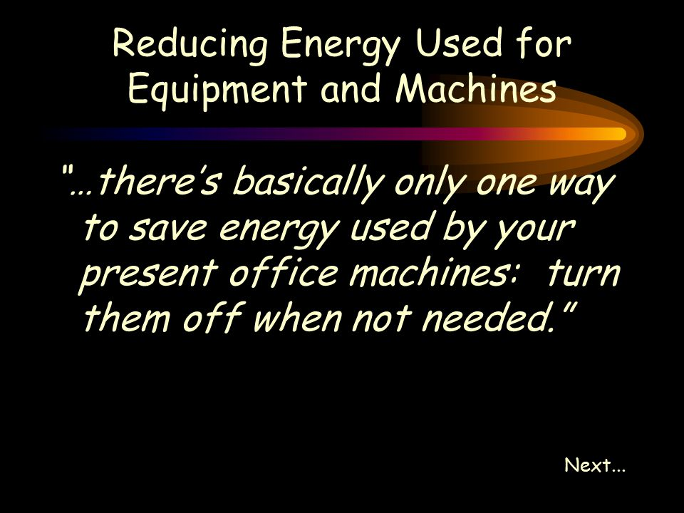 Reducing Energy Used for Equipment and Machines …there's basically only one way to save energy used by your present office machines: turn them off when not needed. Next...