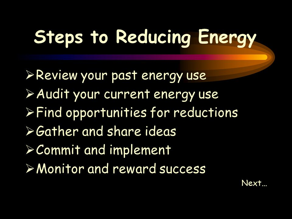 Steps to Reducing Energy  Review your past energy use  Audit your current energy use  Find opportunities for reductions  Gather and share ideas  Commit and implement  Monitor and reward success Next…