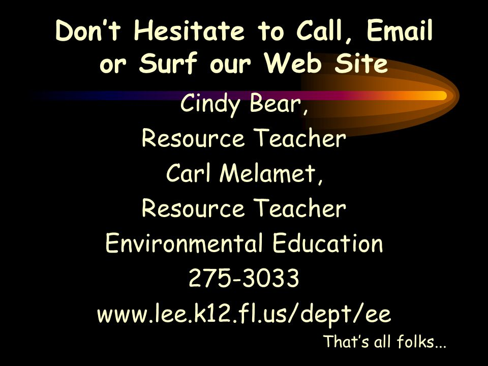 Don't Hesitate to Call, Email or Surf our Web Site Cindy Bear, Resource Teacher Carl Melamet, Resource Teacher Environmental Education 275-3033 www.lee.k12.fl.us/dept/ee That's all folks...