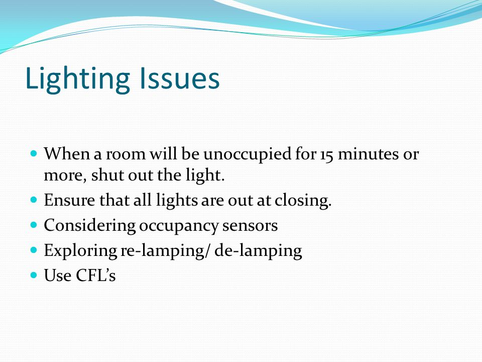 Lighting Issues When a room will be unoccupied for 15 minutes or more, shut out the light.