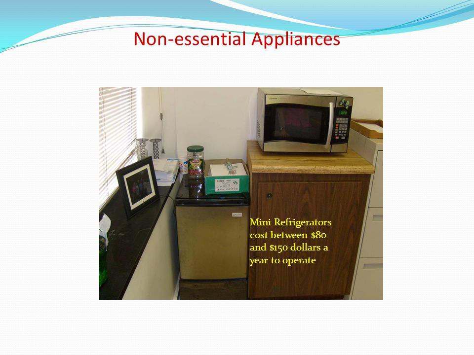 Non-essential Appliances Mini Refrigerators cost between $80 and $150 dollars a year to operate