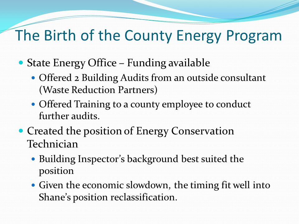 The Birth of the County Energy Program State Energy Office – Funding available Offered 2 Building Audits from an outside consultant (Waste Reduction Partners) Offered Training to a county employee to conduct further audits.