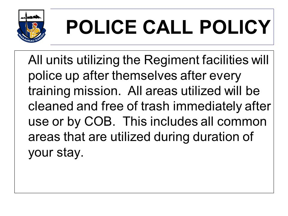 POLICE CALL POLICY All units utilizing the Regiment facilities will police up after themselves after every training mission.