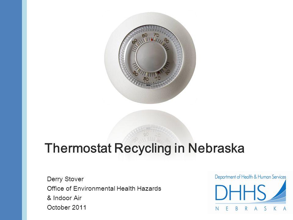 Thermostat Recycling in Nebraska Derry Stover Office of Environmental Health Hazards & Indoor Air October 2011