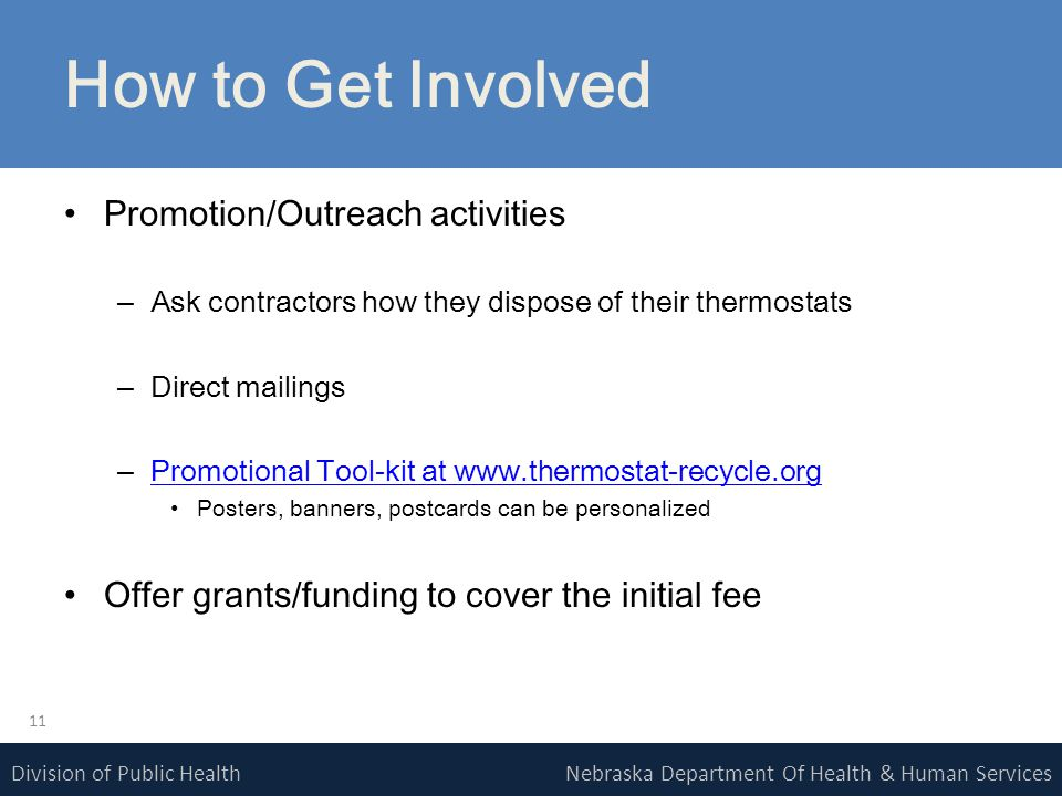 Nebraska Department Of Health & Human ServicesDivision of Public Health How to Get Involved Promotion/Outreach activities –Ask contractors how they dispose of their thermostats –Direct mailings –Promotional Tool-kit at www.thermostat-recycle.orgPromotional Tool-kit at www.thermostat-recycle.org Posters, banners, postcards can be personalized Offer grants/funding to cover the initial fee 11