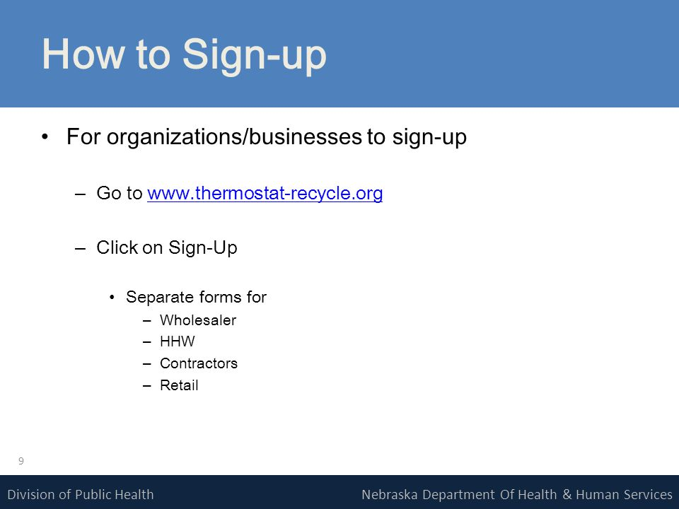 Nebraska Department Of Health & Human ServicesDivision of Public Health How to Sign-up For organizations/businesses to sign-up –Go to www.thermostat-recycle.orgwww.thermostat-recycle.org –Click on Sign-Up Separate forms for –Wholesaler –HHW –Contractors –Retail 9