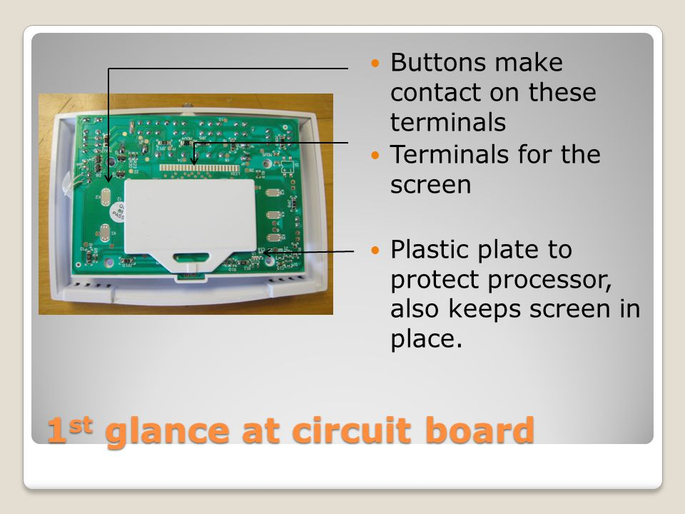 1 st glance at circuit board Buttons make contact on these terminals Terminals for the screen Plastic plate to protect processor, also keeps screen in place.