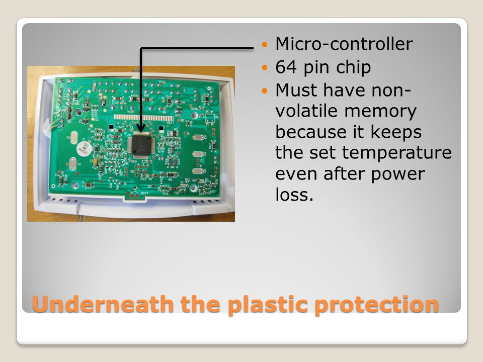 Underneath the plastic protection Micro-controller 64 pin chip Must have non- volatile memory because it keeps the set temperature even after power lo