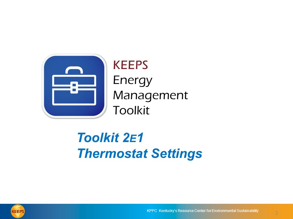 2 KPPC Kentucky's Resource Center for Environmental Sustainability KEEPS Energy Management Toolkit Toolkit 2E1: Thermostat Settings KEEPS Energy Management Toolkit Toolkit 2 E 1 Thermostat Settings 2