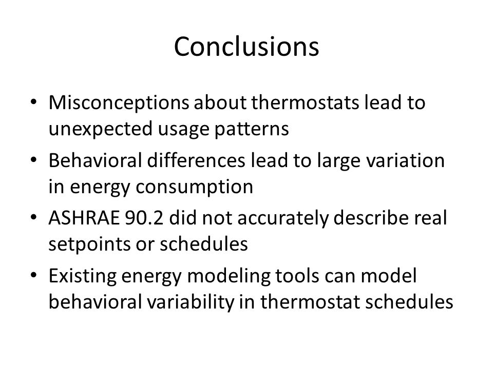 Conclusions Misconceptions about thermostats lead to unexpected usage patterns Behavioral differences lead to large variation in energy consumption ASHRAE 90.2 did not accurately describe real setpoints or schedules Existing energy modeling tools can model behavioral variability in thermostat schedules