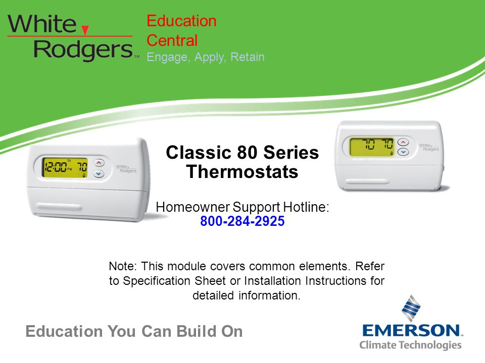 Education You Can Build On Classic 80 Series Thermostats Homeowner Support Hotline: 800-284-2925 Education Central Engage, Apply, Retain Note: This mo