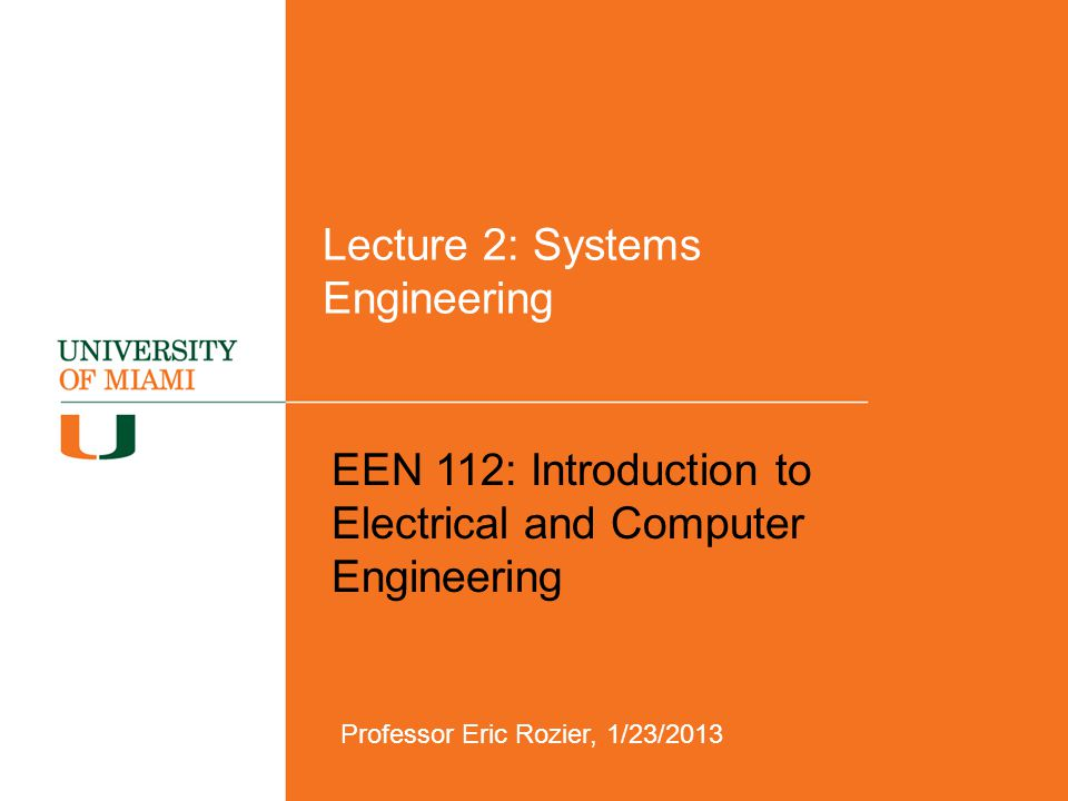Lecture 2: Systems Engineering EEN 112: Introduction to Electrical and Computer Engineering Professor Eric Rozier, 1/23/2013
