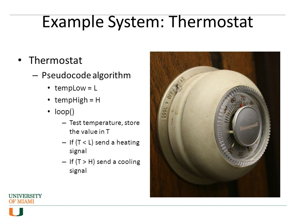 Example System: Thermostat Thermostat – Pseudocode algorithm tempLow = L tempHigh = H loop() – Test temperature, store the value in T – If (T < L) send a heating signal – If (T > H) send a cooling signal
