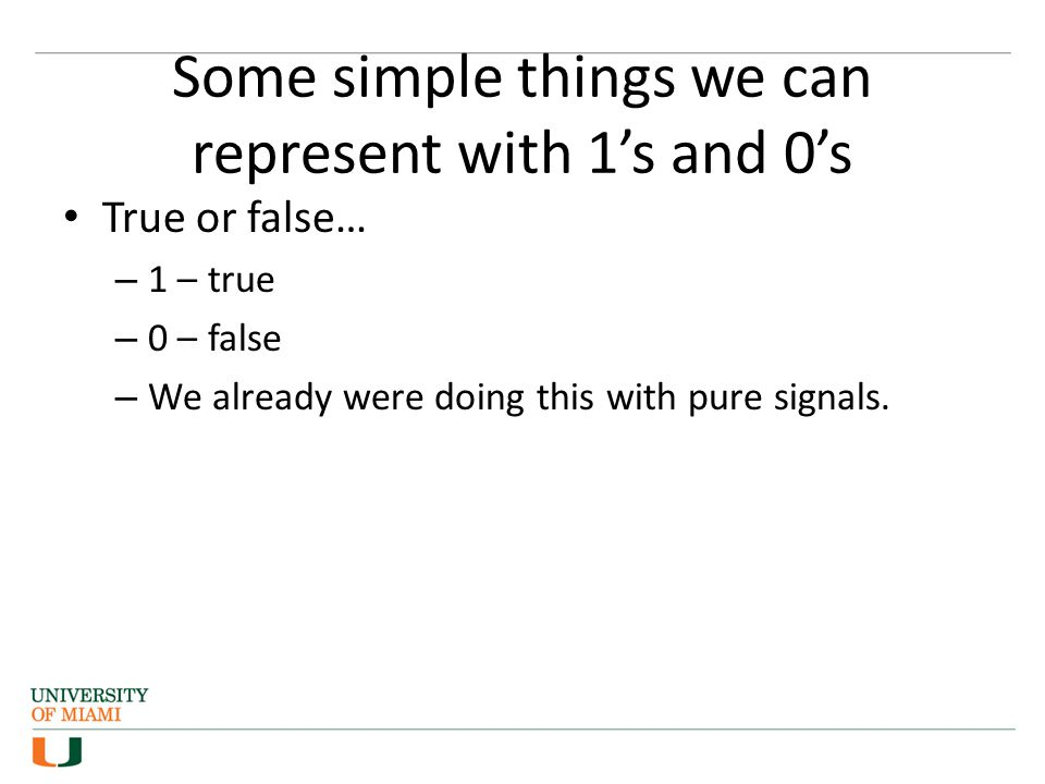 Some simple things we can represent with 1's and 0's True or false… – 1 – true – 0 – false – We already were doing this with pure signals.