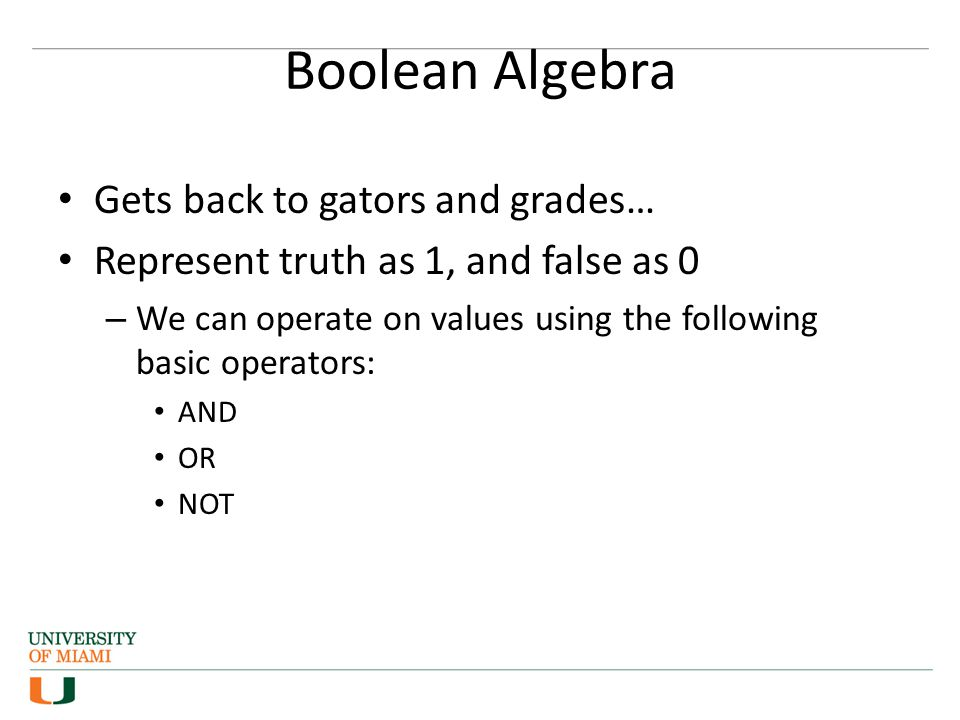 Boolean Algebra Gets back to gators and grades… Represent truth as 1, and false as 0 – We can operate on values using the following basic operators: AND OR NOT