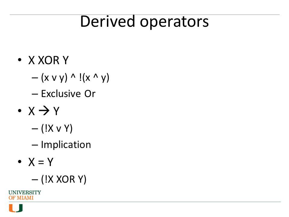 Derived operators X XOR Y – (x v y) ^ !(x ^ y) – Exclusive Or X  Y – (!X v Y) – Implication X = Y – (!X XOR Y)