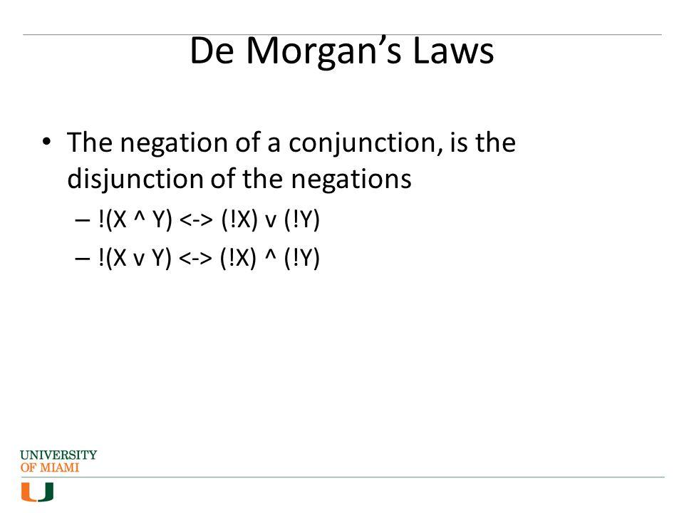 De Morgan's Laws The negation of a conjunction, is the disjunction of the negations – !(X ^ Y) (!X) v (!Y) – !(X v Y) (!X) ^ (!Y)