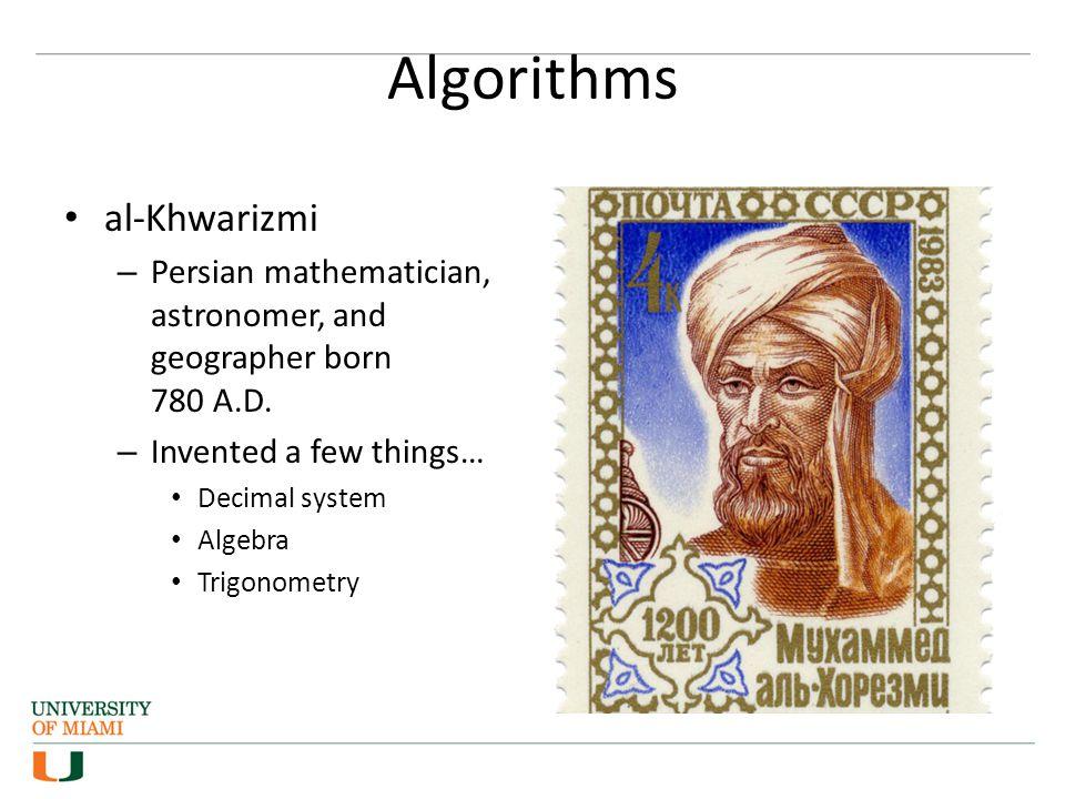 Algorithms al-Khwarizmi – Persian mathematician, astronomer, and geographer born 780 A.D. – Invented a few things… Decimal system Algebra Trigonometry