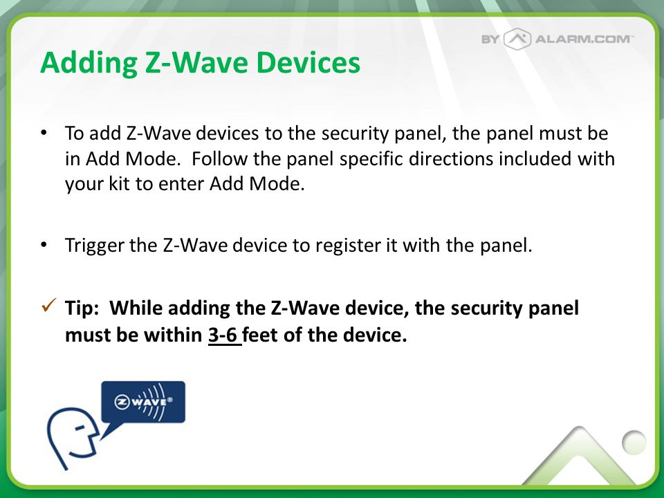 Adding Z-Wave Devices To add Z-Wave devices to the security panel, the panel must be in Add Mode. Follow the panel specific directions included with y