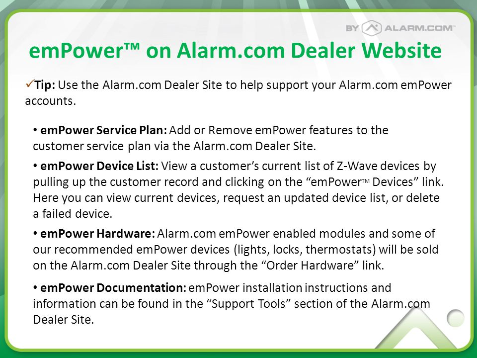 emPower™ on Alarm.com Dealer Website emPower Service Plan: Add or Remove emPower features to the customer service plan via the Alarm.com Dealer Site.