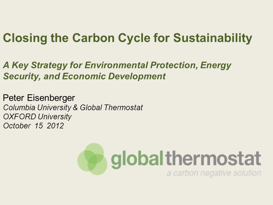 Closing the Carbon Cycle for Sustainability A Key Strategy for Environmental Protection, Energy Security, and Economic Development Peter Eisenberger Columbia University & Global Thermostat OXFORD University October 15 2012