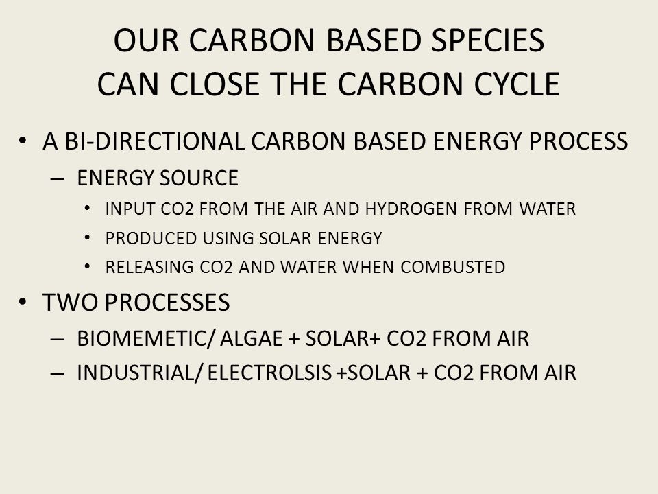 OUR CARBON BASED SPECIES CAN CLOSE THE CARBON CYCLE A BI-DIRECTIONAL CARBON BASED ENERGY PROCESS – ENERGY SOURCE INPUT CO2 FROM THE AIR AND HYDROGEN F