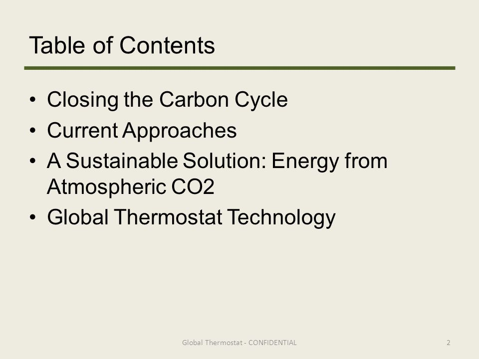 Table of Contents Closing the Carbon Cycle Current Approaches A Sustainable Solution: Energy from Atmospheric CO2 Global Thermostat Technology 2Global Thermostat - CONFIDENTIAL