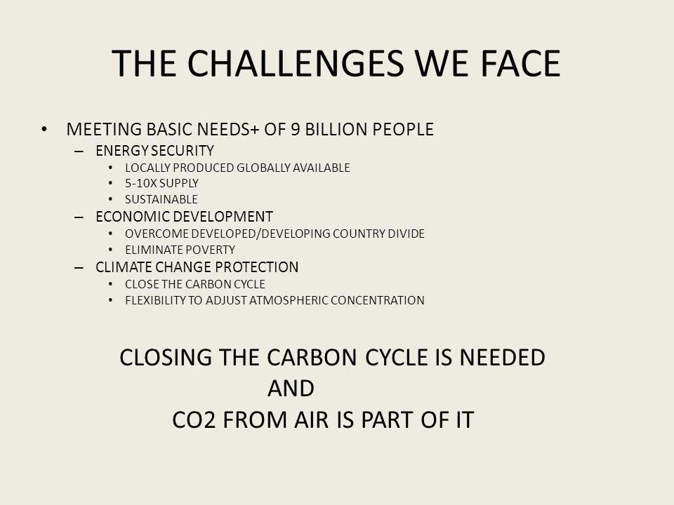 THE CHALLENGES WE FACE MEETING BASIC NEEDS+ OF 9 BILLION PEOPLE – ENERGY SECURITY LOCALLY PRODUCED GLOBALLY AVAILABLE 5-10X SUPPLY SUSTAINABLE – ECONOMIC DEVELOPMENT OVERCOME DEVELOPED/DEVELOPING COUNTRY DIVIDE ELIMINATE POVERTY – CLIMATE CHANGE PROTECTION CLOSE THE CARBON CYCLE FLEXIBILITY TO ADJUST ATMOSPHERIC CONCENTRATION CLOSING THE CARBON CYCLE IS NEEDED AND CO2 FROM AIR IS PART OF IT