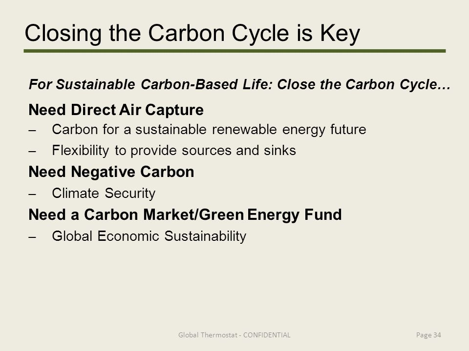 For Sustainable Carbon-Based Life: Close the Carbon Cycle… Need Direct Air Capture ̶ Carbon for a sustainable renewable energy future ̶ Flexibility to provide sources and sinks Need Negative Carbon ̶ Climate Security Need a Carbon Market/Green Energy Fund ̶ Global Economic Sustainability Global Thermostat - CONFIDENTIALPage 34 Closing the Carbon Cycle is Key