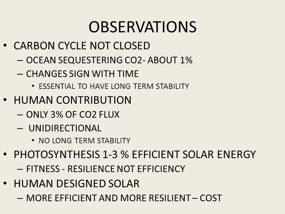 OBSERVATIONS CARBON CYCLE NOT CLOSED – OCEAN SEQUESTERING CO2- ABOUT 1% – CHANGES SIGN WITH TIME ESSENTIAL TO HAVE LONG TERM STABILITY HUMAN CONTRIBUTION – ONLY 3% OF CO2 FLUX – UNIDIRECTIONAL NO LONG TERM STABILITY PHOTOSYNTHESIS 1-3 % EFFICIENT SOLAR ENERGY – FITNESS - RESILIENCE NOT EFFICIENCY HUMAN DESIGNED SOLAR – MORE EFFICIENT AND MORE RESILIENT – COST