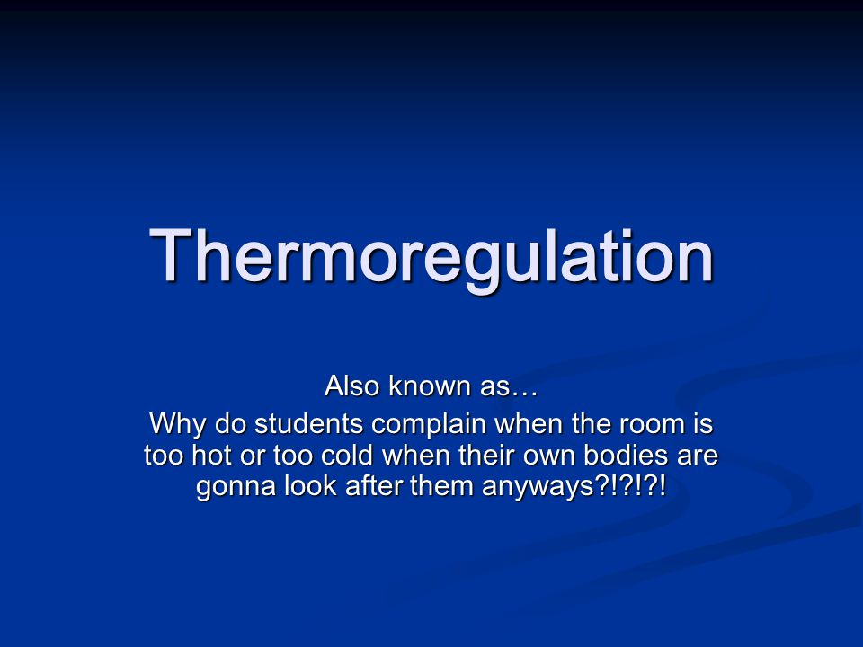 Thermoregulation Also known as… Why do students complain when the room is too hot or too cold when their own bodies are gonna look after them anyways ! ! !