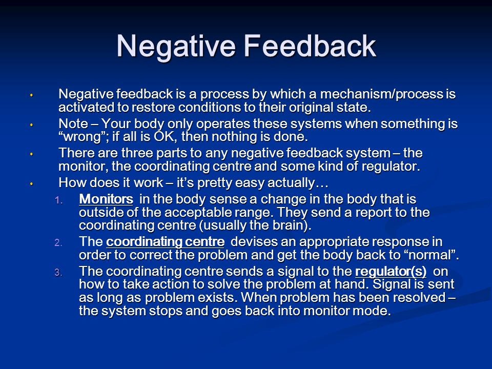Negative Feedback Negative feedback is a process by which a mechanism/process is activated to restore conditions to their original state.