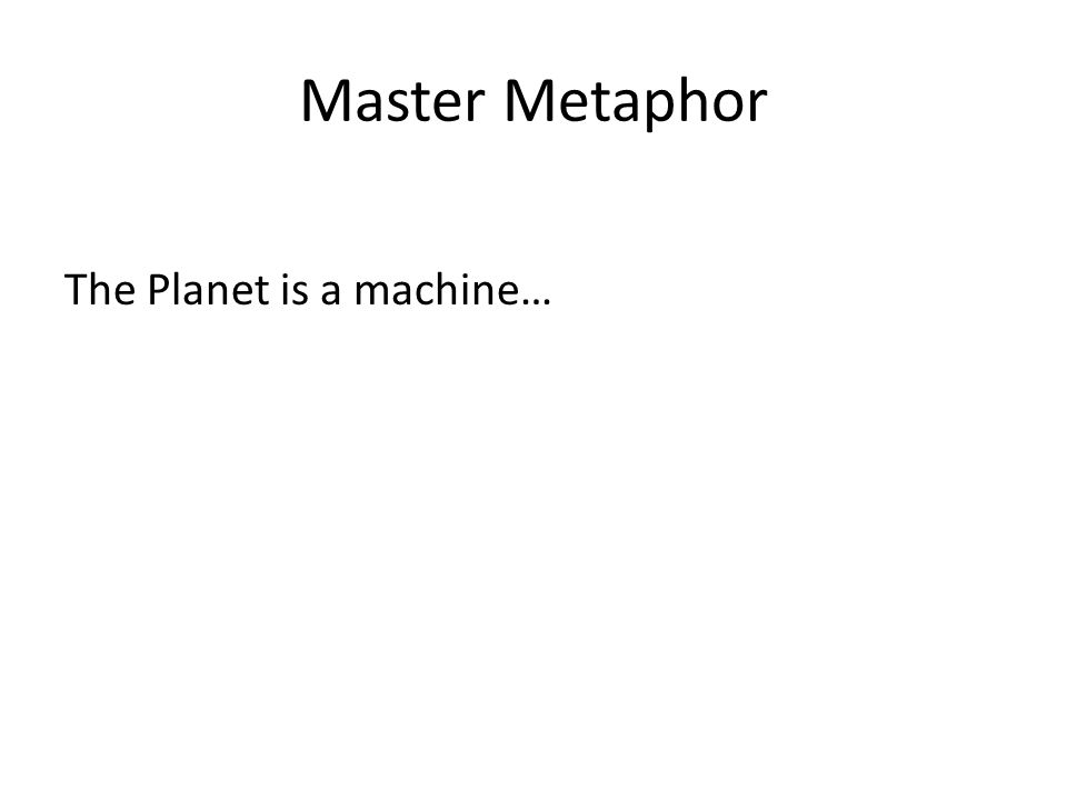 Master Metaphor The Planet is a machine…