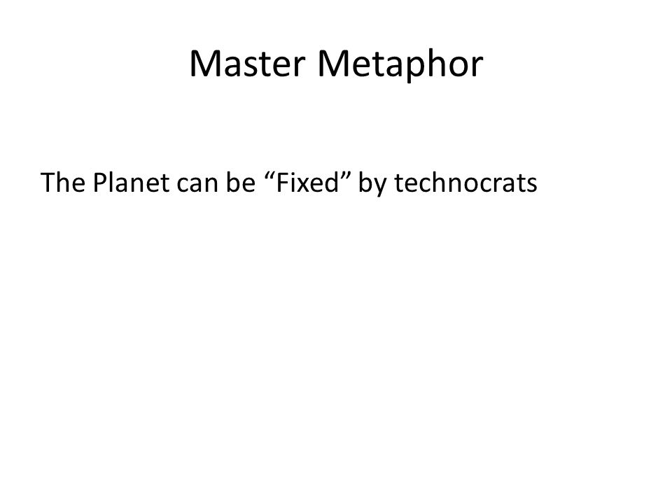"""Master Metaphor The Planet can be """"Fixed"""" by technocrats"""