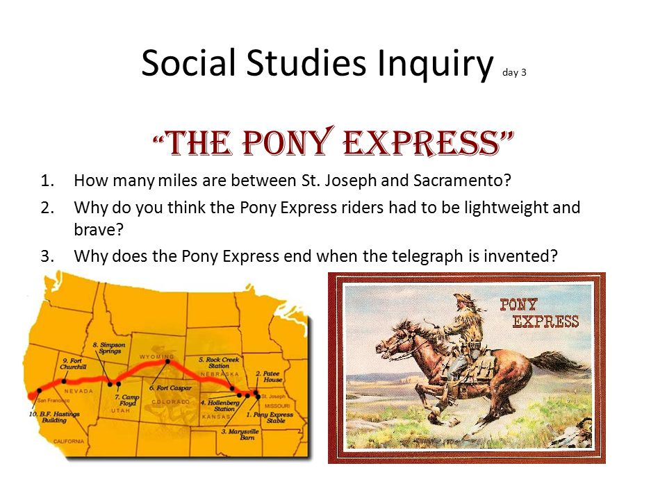 """Social Studies Inquiry day 3 """" The Pony Express"""" 1.How many miles are between St. Joseph and Sacramento? 2.Why do you think the Pony Express riders ha"""