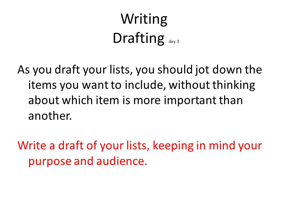 Writing Drafting day 3 As you draft your lists, you should jot down the items you want to include, without thinking about which item is more important